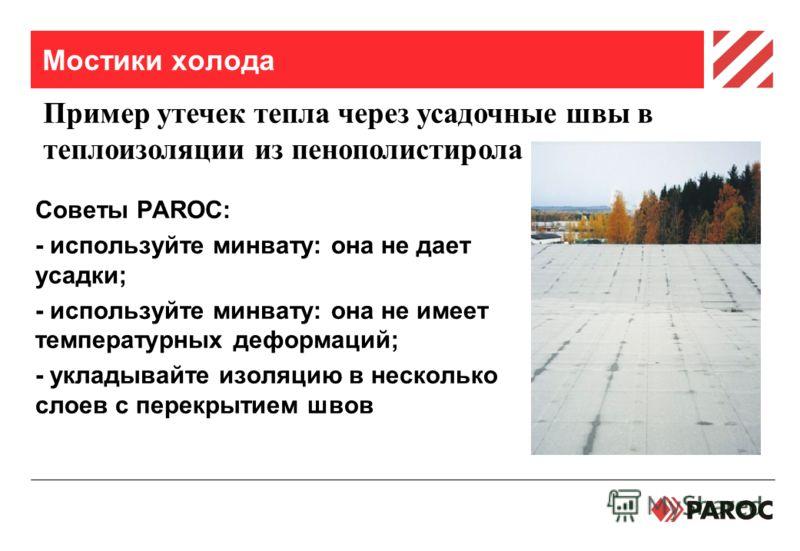 Мостики холода Советы PAROC: - используйте минвату: она не дает усадки; - используйте минвату: она не имеет температурных деформаций; - укладывайте изоляцию в несколько слоев с перекрытием швов Пример утечек тепла через усадочные швы в теплоизоляции