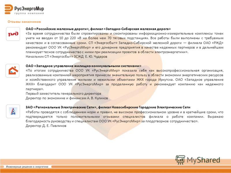 Отзывы заказчиков ОАО «Российские железные дороги», филиал «Западно-Сибирская железная дорога» «За время сотрудничества были спроектированы и смонтированы информационно-измерительные комплексы точек учета на вводах от 10 до 220 кВ на более чем 70 тяг