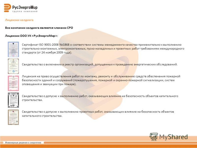 Лицензии холдинга Все компании холдинга являются членами СРО Лицензии ООО УК «РусЭнергоМир»: Сертификат ISO 9001-2008 1868 о соответствии системы менеджмента качества применительно к выполнению строительно-монтажных, электромонтажных, пуско-наладочны
