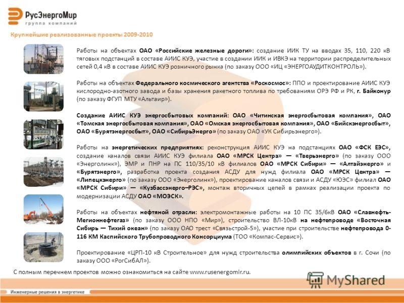 Крупнейшие реализованные проекты 2009-2010 Работы на объектах ОАО «Российские железные дороги»: создание ИИК ТУ на вводах 35, 110, 220 кВ тяговых подстанций в составе АИИС КУЭ, участие в создании ИИК и ИВКЭ на территории распределительных сетей 0,4 к