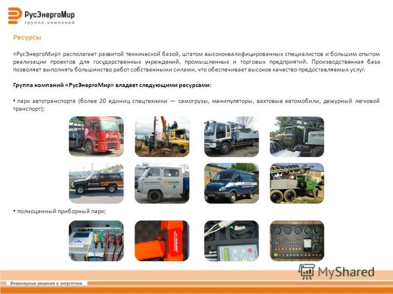 Ресурсы «РусЭнергоМир» располагает развитой технической базой, штатом высококвалифицированных специалистов и большим опытом реализации проектов для государственных учреждений, промышленных и торговых предприятий. Производственная база позволяет выпол