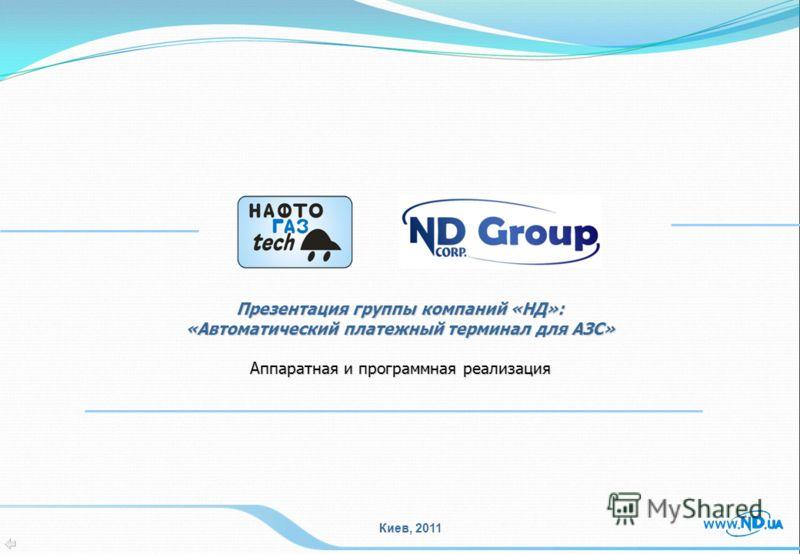 Презентация группы компаний «НД»: «Автоматический платежный терминал для АЗС» Аппаратная и программная реализация Киев, 2011