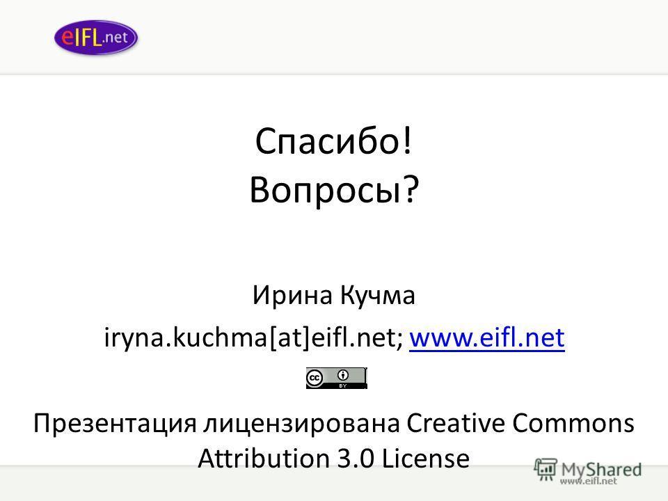 Спасибо! Вопросы? Ирина Кучма iryna.kuchma[at]eifl.net; www.eifl.netwww.eifl.net Презентация лицензирована Creative Commons Attribution 3.0 License
