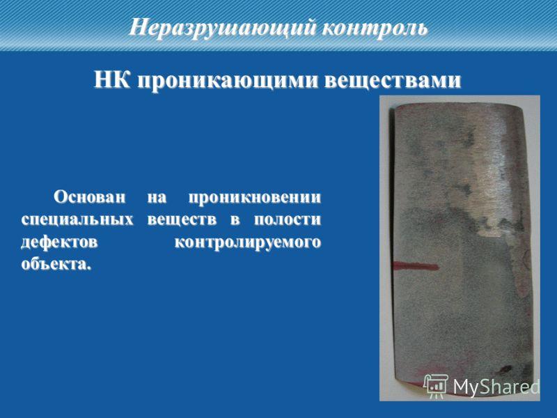 13 Неразрушающий контроль НК проникающими веществами Основан на проникновении специальных веществ в полости дефектов контролируемого объекта.