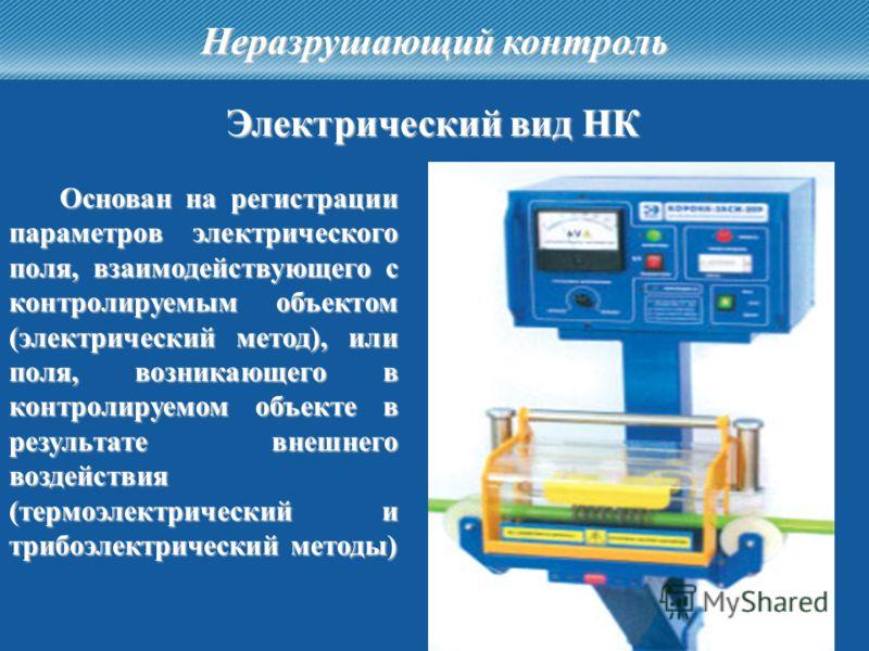 22 Неразрушающий контроль Электрический вид НК Основан на регистрации параметров электрического поля, взаимодействующего с контролируемым объектом (электрический метод), или поля, возникающего в контролируемом объекте в результате внешнего воздействи