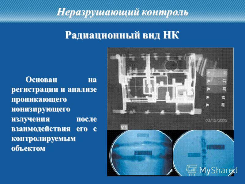 32 Неразрушающий контроль Радиационный вид НК Основан на регистрации и анализе проникающего ионизирующего излучения после взаимодействия его с контролируемым объектом
