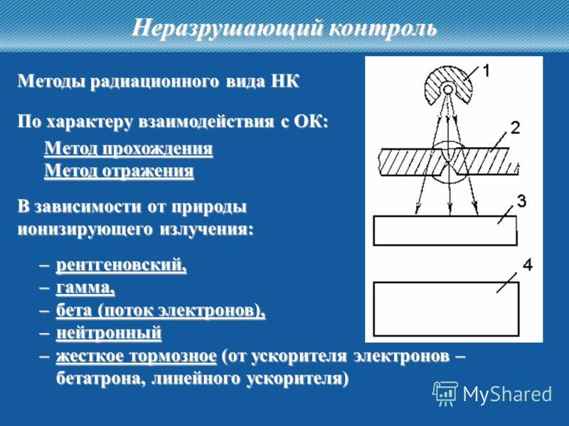 33 Неразрушающий контроль Методы радиационного вида НК Метод прохождения По характеру взаимодействия с ОК: Метод отражения –рентгеновский, –гамма, –бета (поток электронов), –нейтронный –жесткое тормозное (от ускорителя электронов – бетатрона, линейно
