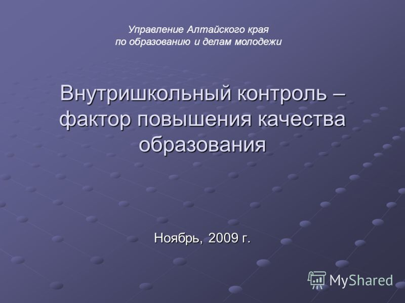 Внутришкольный контроль – фактор повышения качества образования Ноябрь, 2009 г. Управление Алтайского края по образованию и делам молодежи