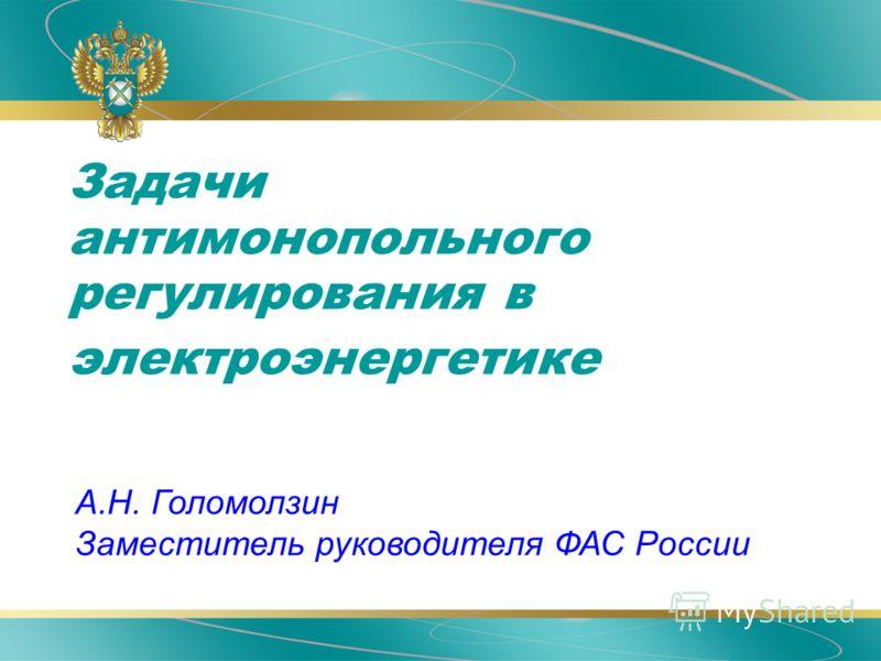 Задачи антимонопольного регулирования в электроэнергетике А.Н. Голомолзин Заместитель руководителя ФАС России