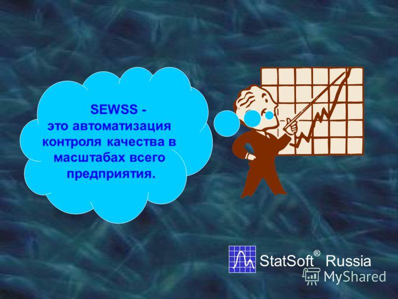 SEWSS - это автоматизация контроля качества в масштабах всего предприятия. StatSoft ® Russia