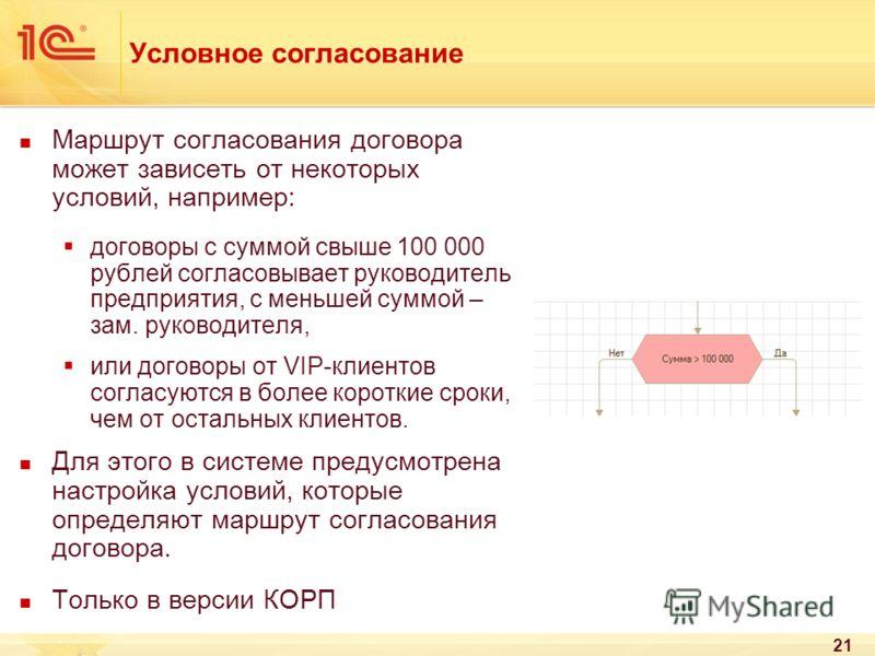 21 Условное согласование Маршрут согласования договора может зависеть от некоторых условий, например: договоры с суммой свыше 100 000 рублей согласовывает руководитель предприятия, с меньшей суммой – зам. руководителя, или договоры от VIP-клиентов со
