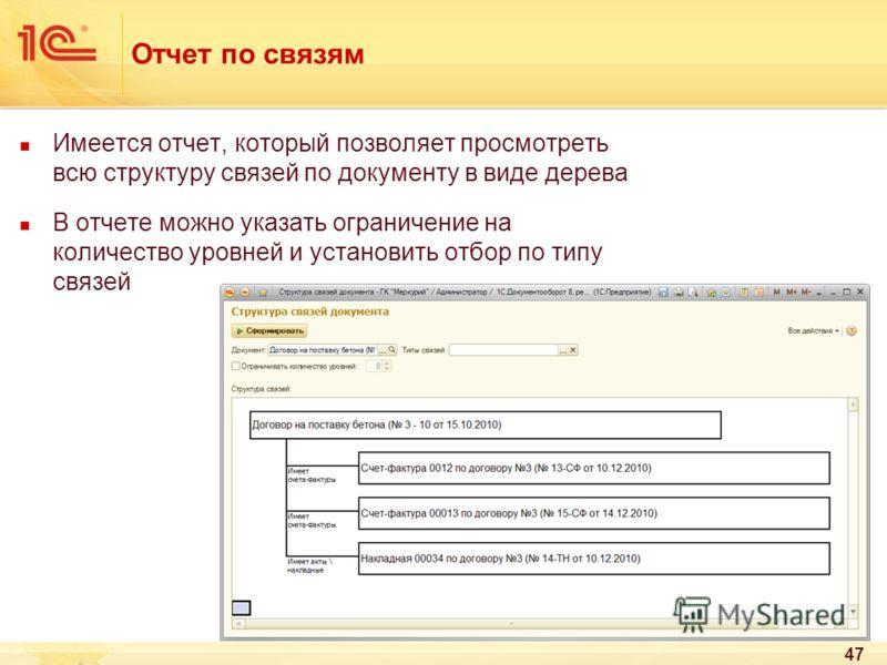 47 Отчет по связям Имеется отчет, который позволяет просмотреть всю структуру связей по документу в виде дерева В отчете можно указать ограничение на количество уровней и установить отбор по типу связей