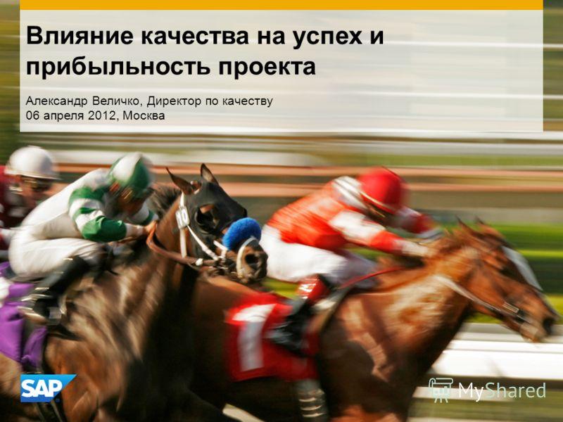 Влияние качества на успех и прибыльность проекта Александр Величко, Директор по качеству 06 апреля 2012, Москва