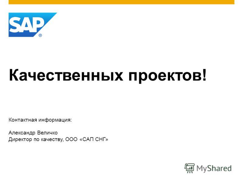 Качественных проектов! Контактная информация: Александр Величко Директор по качеству, ООО «САП СНГ»