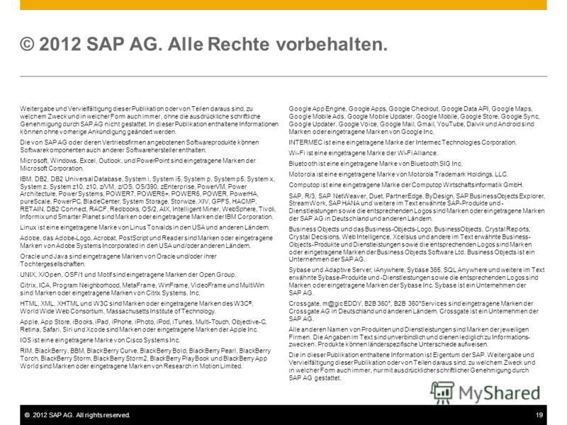©2012 SAP AG. All rights reserved.19 © 2012 SAP AG. Alle Rechte vorbehalten. Weitergabe und Vervielfältigung dieser Publikation oder von Teilen daraus sind, zu welchem Zweck und in welcher Form auch immer, ohne die ausdrückliche schriftliche Genehmig