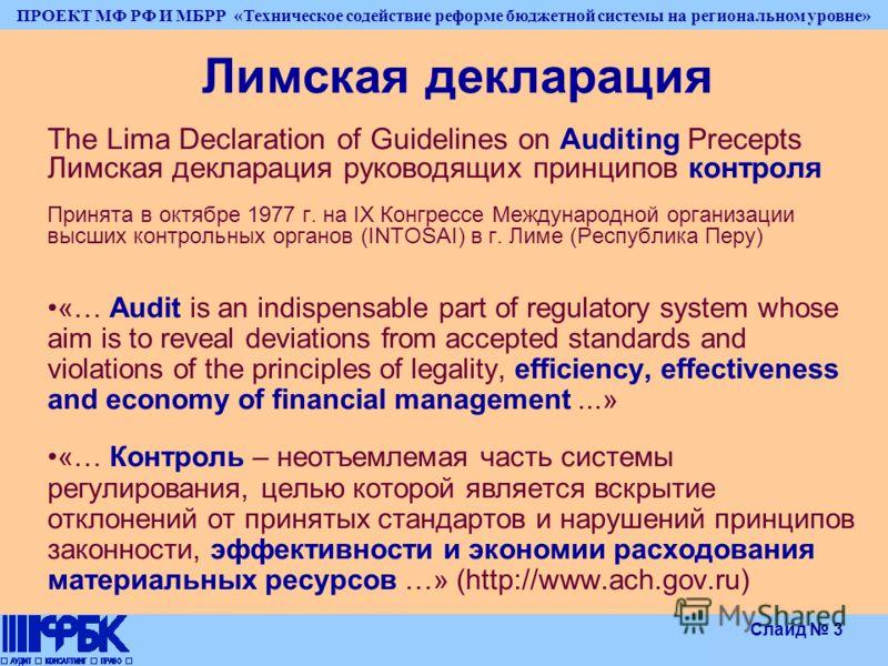 ПРОЕКТ МФ РФ И МБРР «Техническое содействие реформе бюджетной системы на региональном уровне» Слайд 3 Лимская декларация The Lima Declaration of Guidelines on Auditing Precepts Лимская декларация руководящих принципов контроля Принята в октябре 1977
