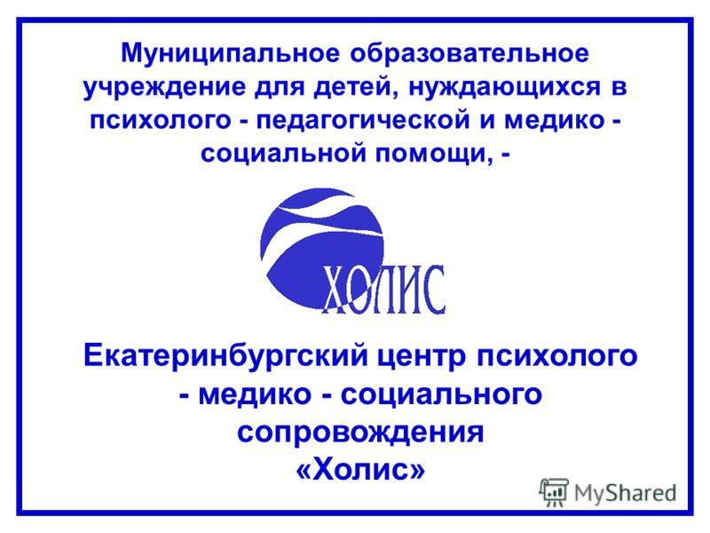 Екатеринбургский центр психолого - медико - социального сопровождения «Холис» Муниципальное образовательное учреждение для детей, нуждающихся в психолого - педагогической и медико - социальной помощи, -