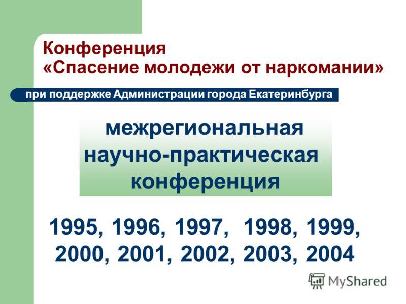 Конференция «Спасение молодежи от наркомании» при поддержке Администрации города Екатеринбурга межрегиональная научно-практическая конференция 1995, 1996, 1997, 1998, 1999, 2000, 2001, 2002, 2003, 2004