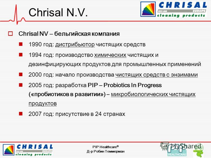Д-р Робин Теммерман Chrisal N.V. Chrisal NV – бельгийская компания 1990 год: дистрибьютор чистящих средств 1994 год: производство химических чистящих и дезинфицирующих продуктов для промышленных применений 2000 год: начало производства чистящих средс
