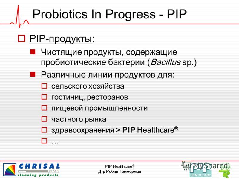 PIP Healthcare ® Д-р Робин Теммерман Probiotics In Progress - PIP PIP-продукты: Чистящие продукты, содержащие пробиотические бактерии (Bacillus sp.) Различные линии продуктов для: сельского хозяйства гостиниц, ресторанов пищевой промышленности частно