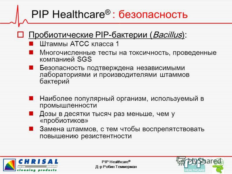PIP Healthcare ® Д-р Робин Теммерман PIP Healthcare ® : безопасность Пробиотические PIP-бактерии (Bacillus): Штаммы ATCC класса 1 Многочисленные тесты на токсичность, проведенные компанией SGS Безопасность подтверждена независимыми лабораториями и пр