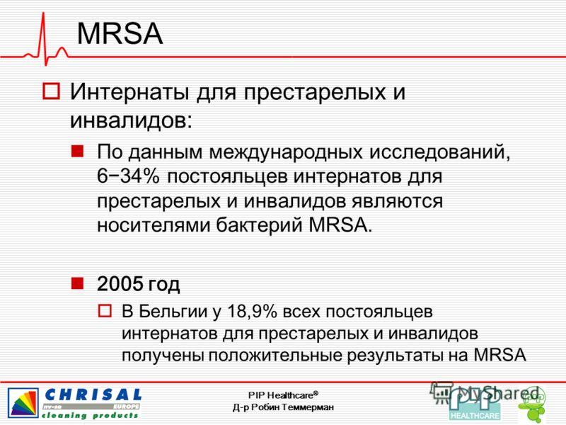 PIP Healthcare ® Д-р Робин Теммерман MRSA Интернаты для престарелых и инвалидов: По данным международных исследований, 634% постояльцев интернатов для престарелых и инвалидов являются носителями бактерий MRSA. 2005 год В Бельгии у 18,9% всех постояль
