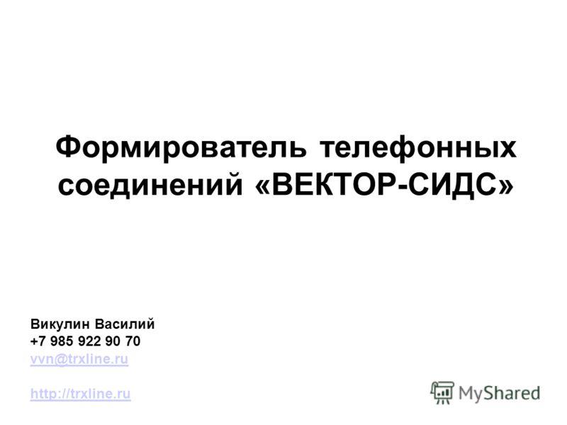 Формирователь телефонных соединений «ВЕКТОР-СИДС» Викулин Василий +7 985 922 90 70 vvn@trxline.ru http://trxline.ru