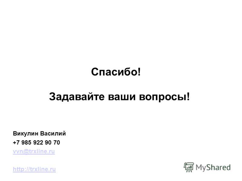 Спасибо! Задавайте ваши вопросы! Викулин Василий +7 985 922 90 70 vvn@trxline.ru http://trxline.ru
