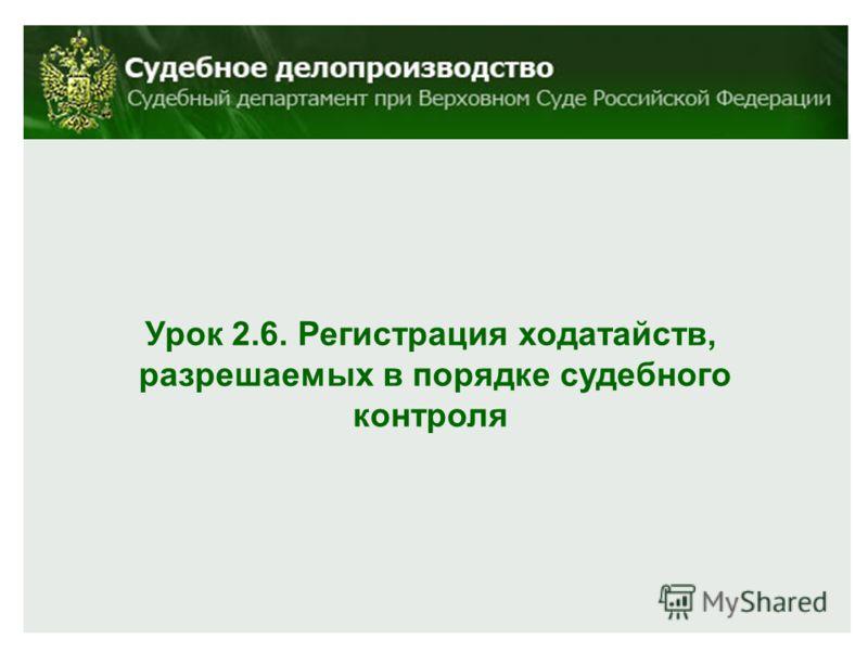 Урок 2.6. Регистрация ходатайств, разрешаемых в порядке судебного контроля