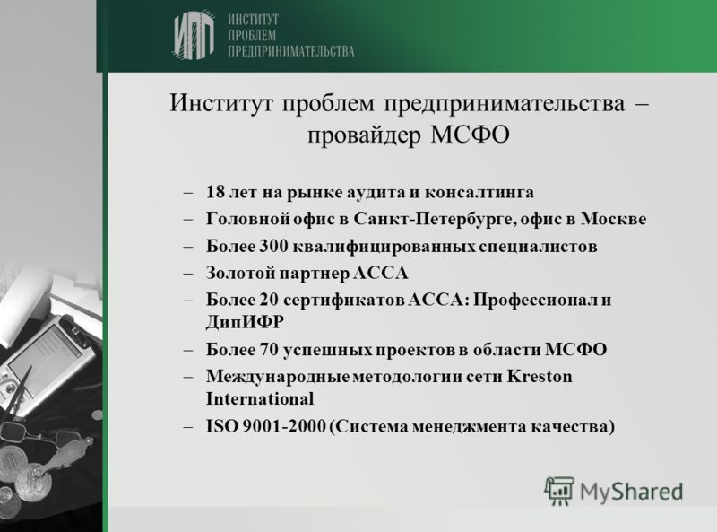 Институт проблем предпринимательства – провайдер МСФО –18 лет на рынке аудита и консалтинга –Головной офис в Санкт-Петербурге, офис в Москве –Более 300 квалифицированных специалистов –Золотой партнер АССА –Более 20 сертификатов АССА: Профессионал и Д