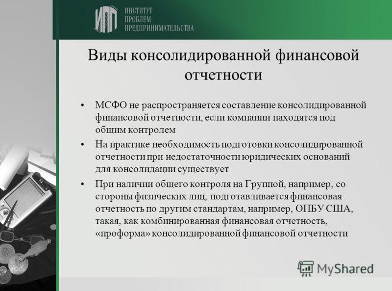 Виды консолидированной финансовой отчетности МСФО не распространяется составление консолидированной финансовой отчетности, если компании находятся под общим контролем На практике необходимость подготовки консолидированной отчетности при недостаточнос
