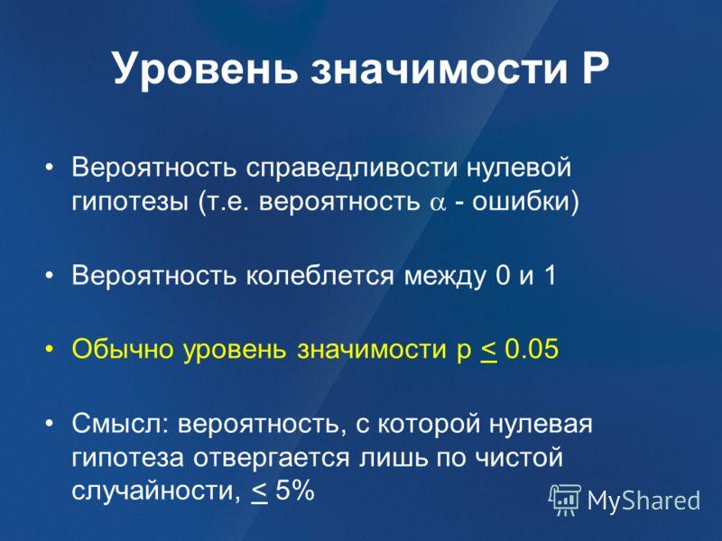 Уровень значимости P Вероятность справедливости нулевой гипотезы (т.е. вероятность - ошибки) Вероятность колеблется между 0 и 1 Обычно уровень значимости p < 0.05 Смысл: вероятность, с которой нулевая гипотеза отвергается лишь по чистой случайности,