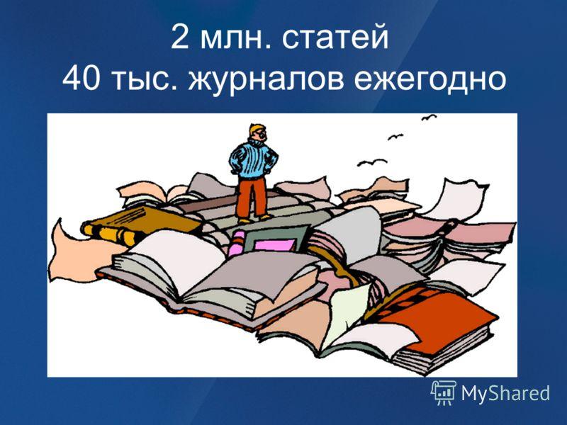 2 млн. статей 40 тыс. журналов ежегодно
