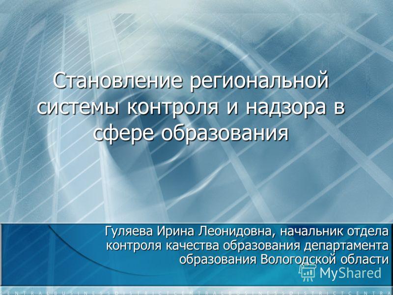 Становление региональной системы контроля и надзора в сфере образования Гуляева Ирина Леонидовна, начальник отдела контроля качества образования департамента образования Вологодской области