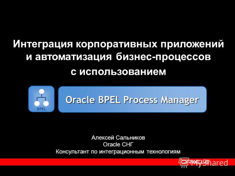 Интеграция корпоративных приложений и автоматизация бизнес-процессов с использованием Алексей Сальников Oracle СНГ Консультант по интеграционным технологиям BPEL Oracle BPEL Process Manager