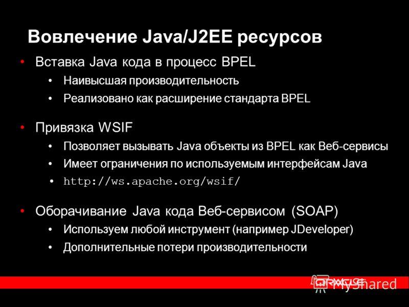 Вовлечение Java/J2EE ресурсов Вставка Java кода в процесс BPEL Наивысшая производительность Реализовано как расширение стандарта BPEL Привязка WSIF Позволяет вызывать Java объекты из BPEL как Веб-сервисы Имеет ограничения по используемым интерфейсам