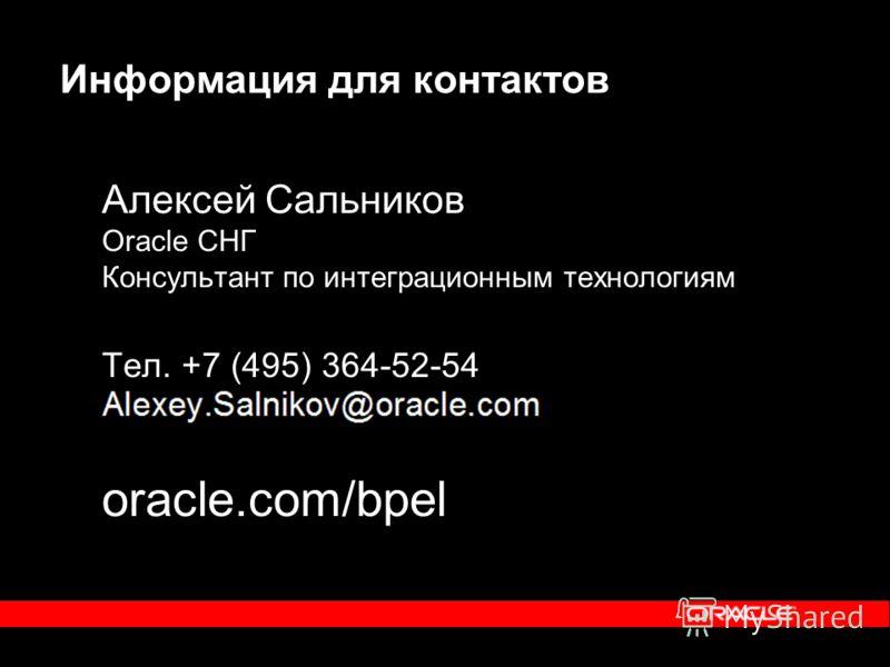 Информация для контактов Алексей Сальников Oracle СНГ Консультант по интеграционным технологиям Тел. +7 (495) 364-52-54 oracle.com/bpel