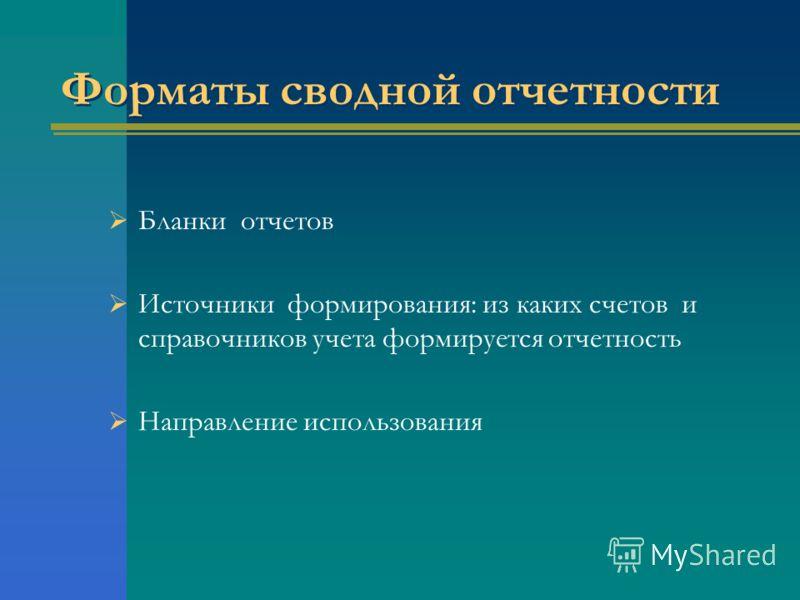 Форматы сводной отчетности Бланки отчетов Источники формирования: из каких счетов и справочников учета формируется отчетность Направление использования