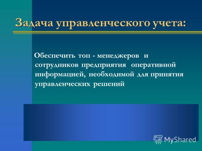 Задача управленческого учета: Обеспечить топ - менеджеров и сотрудников предприятия оперативной информацией, необходимой для принятия управленческих решений