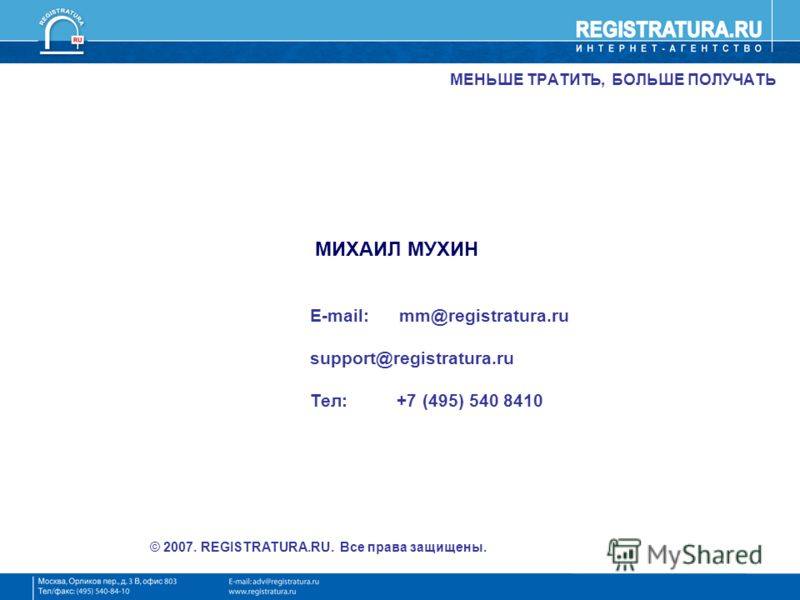 МЕНЬШЕ ТРАТИТЬ, БОЛЬШЕ ПОЛУЧАТЬ МИХАИЛ МУХИН E-mail: mm@registratura.ru support@registratura.ru Тел: +7 (495) 540 8410 © 2007. REGISTRATURA.RU. Все права защищены.