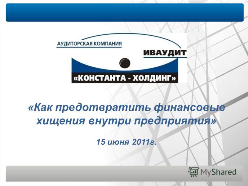 «Как предотвратить финансовые хищения внутри предприятия» 15 июня 2011г.
