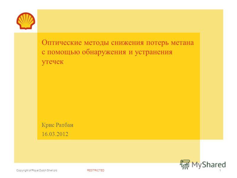 RESTRICTEDCopyright of Royal Dutch Shell plc Крис Ратбан 16.03.2012 Оптические методы снижения потерь метана с помощью обнаружения и устранения утечек 1