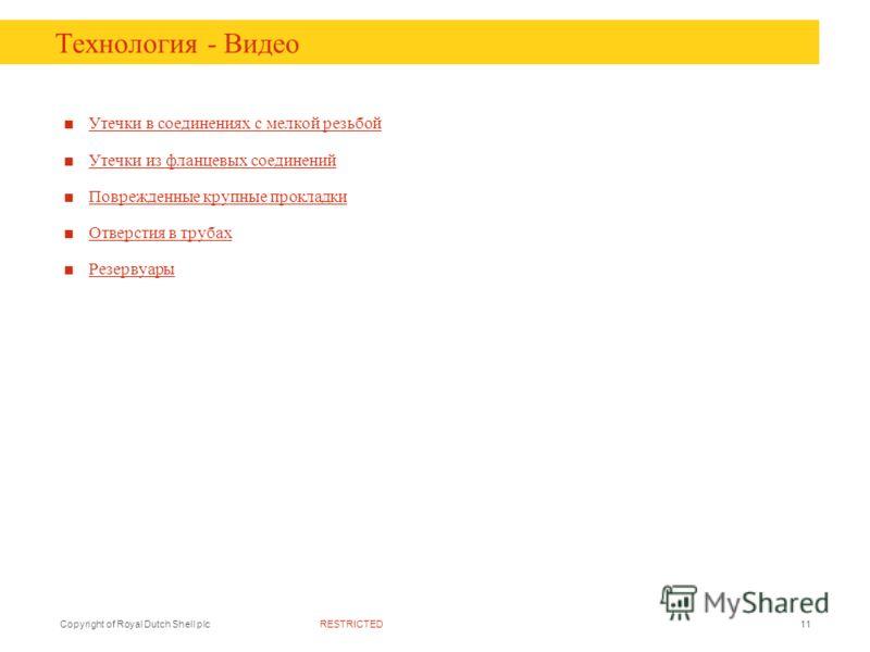 RESTRICTEDCopyright of Royal Dutch Shell plc11 Технология - Видео Утечки в соединениях с мелкой резьбой Утечки из фланцевых соединений Поврежденные крупные прокладки Отверстия в трубах Резервуары