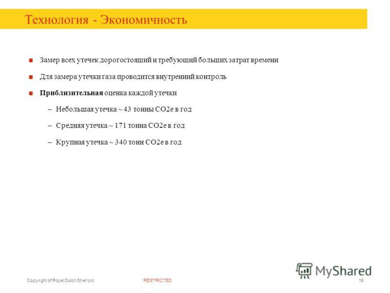 RESTRICTEDCopyright of Royal Dutch Shell plc16 Технология - Экономичность Замер всех утечек дорогостоящий и требующий больших затрат времени Для замера утечки газа проводится внутренний контроль Приблизительная оценка каждой утечки –Небольшая утечка