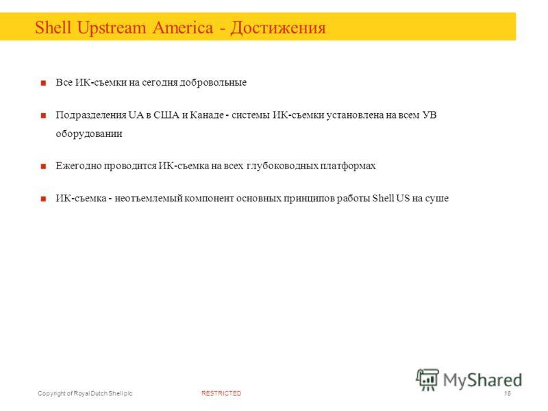RESTRICTEDCopyright of Royal Dutch Shell plc18 Shell Upstream America - Достижения Все ИК-съемки на сегодня добровольные Подразделения UA в США и Канаде - системы ИК-съемки установлена на всем УВ оборудовании Ежегодно проводится ИК-съемка на всех глу