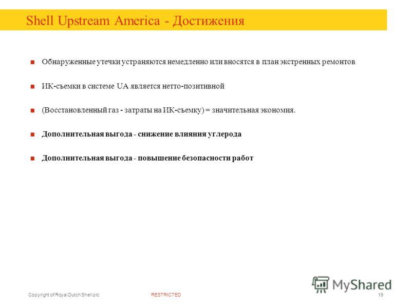 RESTRICTEDCopyright of Royal Dutch Shell plc19 Shell Upstream America - Достижения Обнаруженные утечки устраняются немедленно или вносятся в план экстренных ремонтов ИК-съемки в системе UA является нетто-позитивной (Восстановленный газ - затраты на И