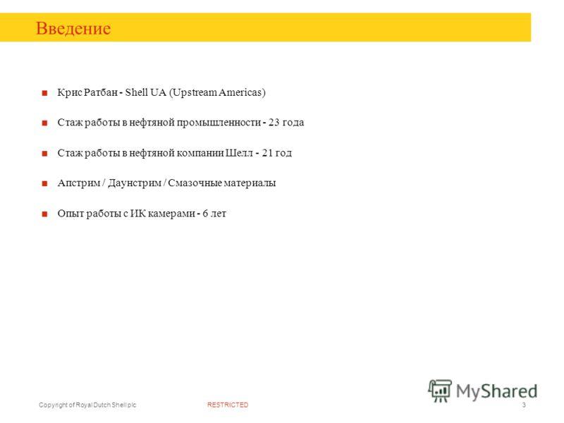 RESTRICTEDCopyright of Royal Dutch Shell plc3 Введение Крис Ратбан - Shell UA (Upstream Americas) Стаж работы в нефтяной промышленности - 23 года Стаж работы в нефтяной компании Шелл - 21 год Апстрим / Даунстрим / Смазочные материалы Опыт работы с ИК
