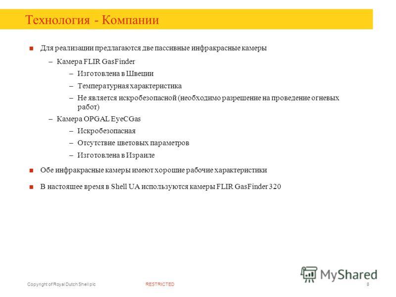 RESTRICTEDCopyright of Royal Dutch Shell plc8 Технология - Компании Для реализации предлагаются две пассивные инфракрасные камеры –Камера FLIR GasFinder –Изготовлена в Швеции –Температурная характеристика –Не является искробезопасной (необходимо разр