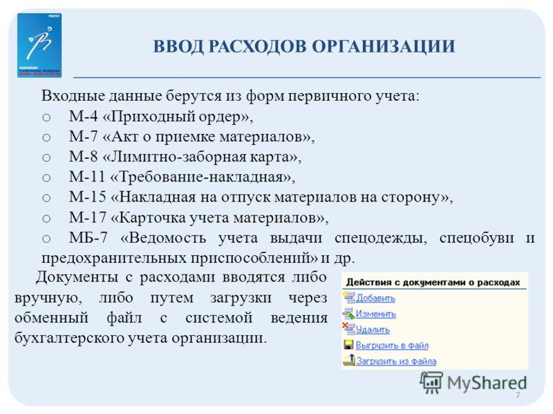 ВВОД РАСХОДОВ ОРГАНИЗАЦИИ 7 Входные данные берутся из форм первичного учета: o М-4 «Приходный ордер», o М-7 «Акт о приемке материалов», o М-8 «Лимитно-заборная карта», o М-11 «Требование-накладная», o М-15 «Накладная на отпуск материалов на сторону»,