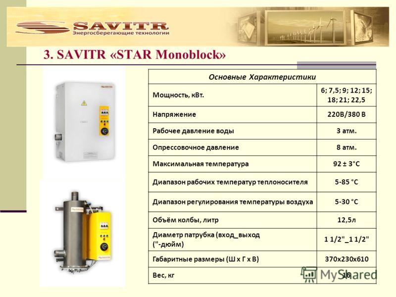 3. SAVITR «STAR Monoblock» Основные Характеристики Мощность, кВт. 6; 7,5; 9; 12; 15; 18; 21; 22,5 Напряжение220В/380 В Рабочее давление воды3 атм. Опрессовочное давление8 атм. Максимальная температура92 ± 3°С Диапазон рабочих температур теплоносителя